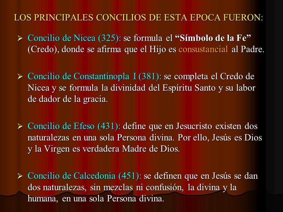 LOS PRINCIPALES CONCILIOS DE ESTA EPOCA FUERON: Concilio de Nicea (325): se formula el Símbolo de la Fe (Credo), donde se afirma que el Hijo es consus