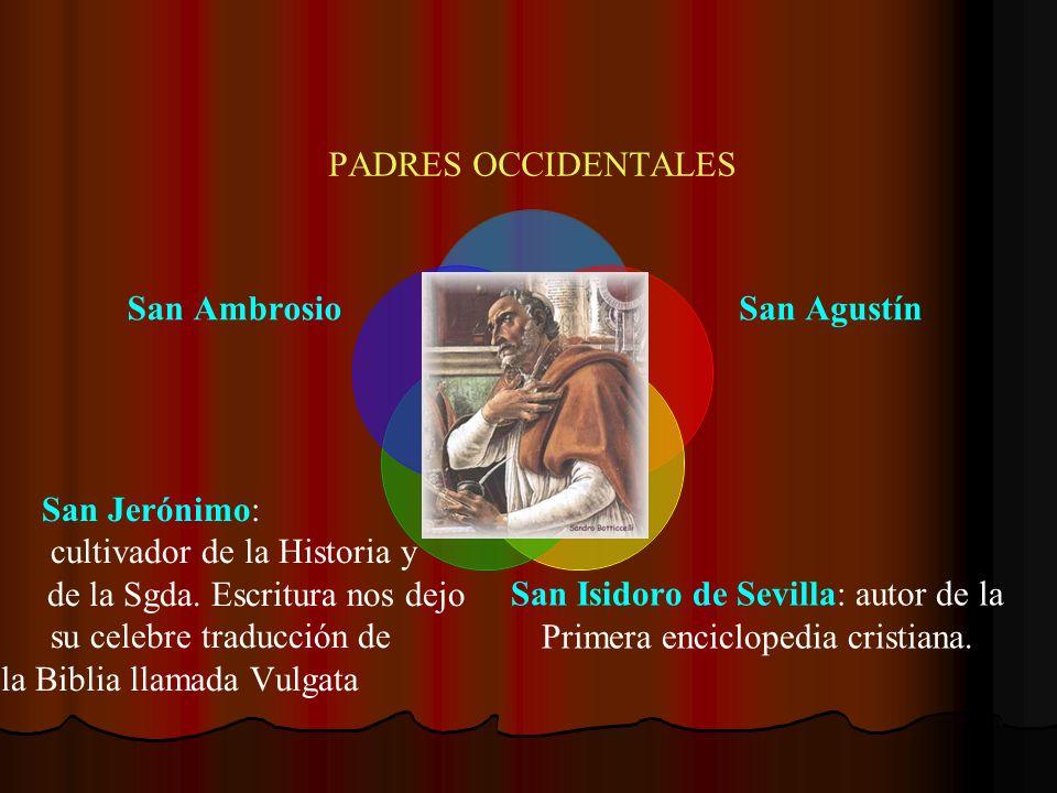 PADRES OCCIDENTALES San Agustín San Isidoro de Sevilla: autor de la Primera enciclopedia cristiana. San Jerónimo: cultivador de la Historia y de la Sg