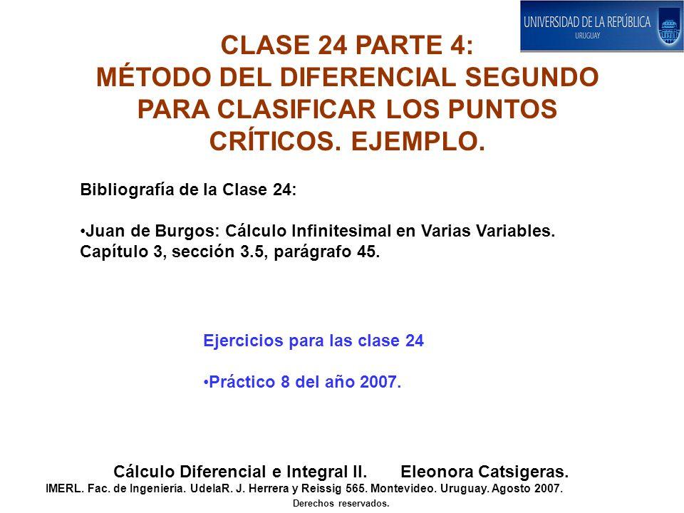 CLASE 24 PARTE 4: MÉTODO DEL DIFERENCIAL SEGUNDO PARA CLASIFICAR LOS PUNTOS CRÍTICOS. EJEMPLO. Cálculo Diferencial e Integral II. Eleonora Catsigeras.