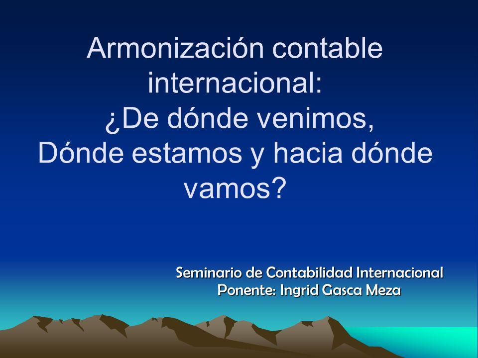 Armonización contable internacional: ¿De dónde venimos, Dónde estamos y hacia dónde vamos? Seminario de Contabilidad Internacional Ponente: Ingrid Gas