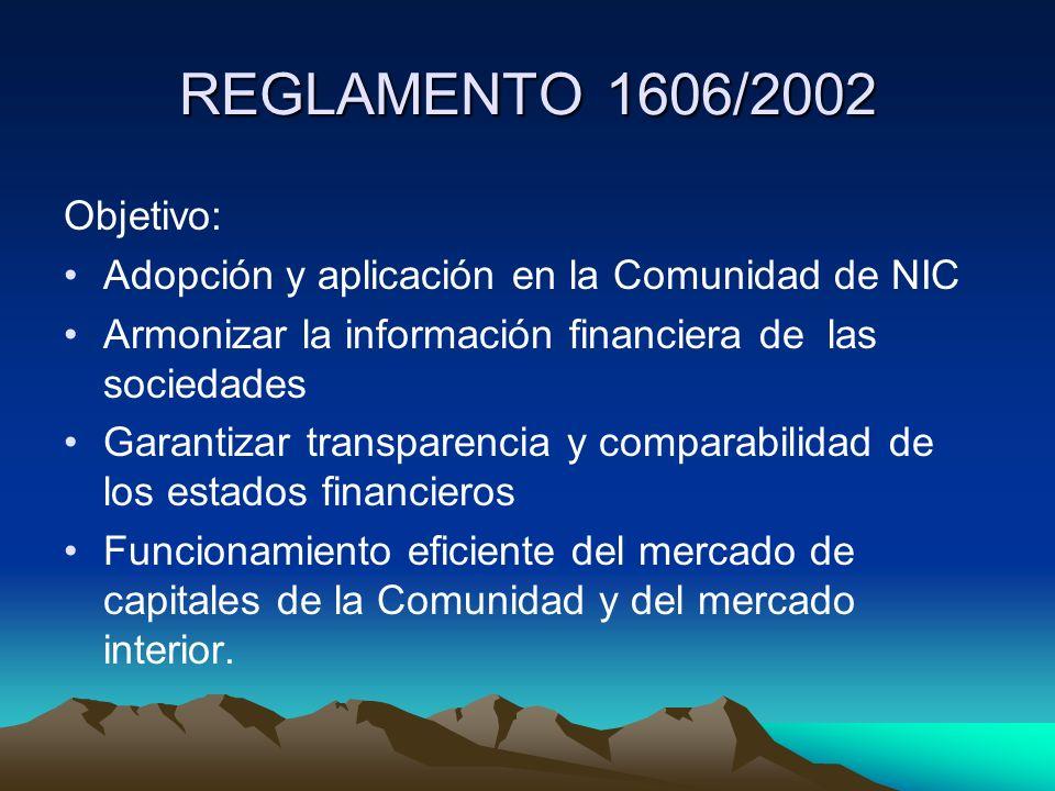 REGLAMENTO 1606/2002 Objetivo: Adopción y aplicación en la Comunidad de NIC Armonizar la información financiera de las sociedades Garantizar transpare