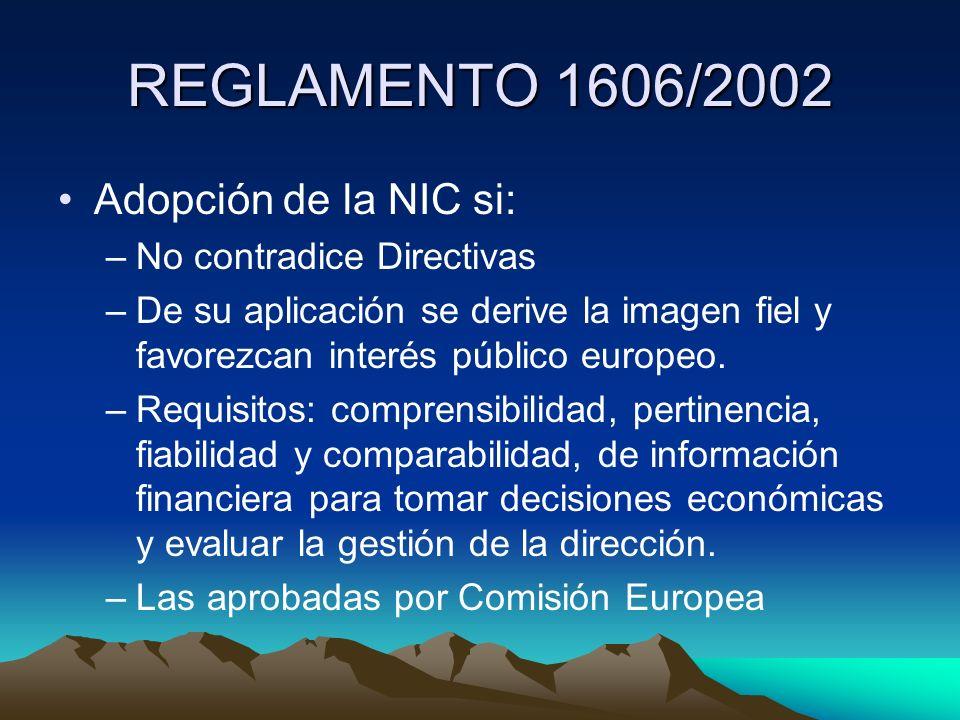 REGLAMENTO 1606/2002 Adopción de la NIC si: –No contradice Directivas –De su aplicación se derive la imagen fiel y favorezcan interés público europeo.