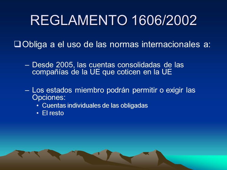 REGLAMENTO 1606/2002 Obliga a el uso de las normas internacionales a: –Desde 2005, las cuentas consolidadas de las compañías de la UE que coticen en l