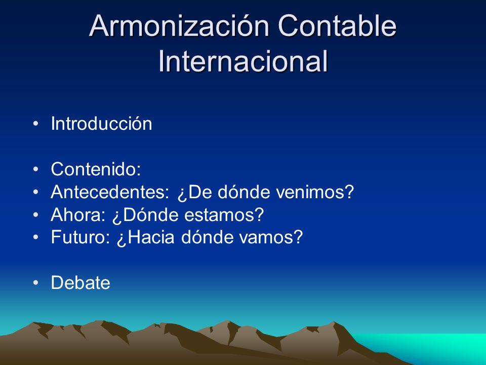 Armonización Contable Internacional Introducción Contenido: Antecedentes: ¿De dónde venimos? Ahora: ¿Dónde estamos? Futuro: ¿Hacia dónde vamos? Debate