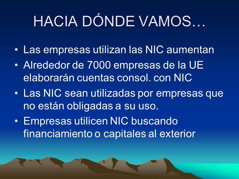 HACIA DÓNDE VAMOS… Las empresas utilizan las NIC aumentan Alrededor de 7000 empresas de la UE elaborarán cuentas consol. con NIC Las NIC sean utilizad
