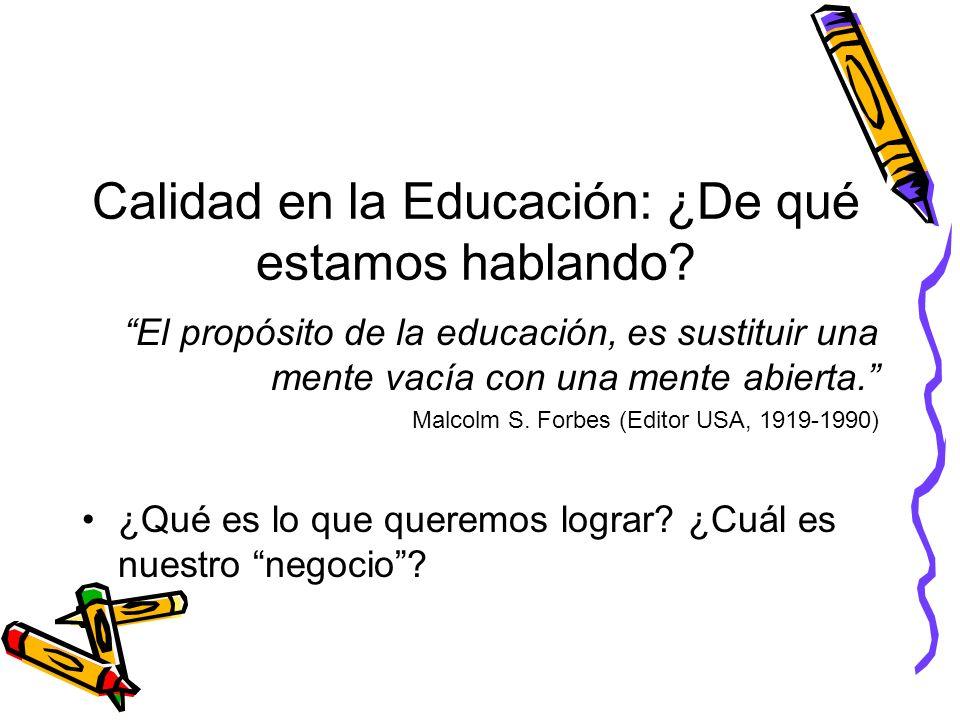 Calidad en la Educación: ¿De qué estamos hablando? El propósito de la educación, es sustituir una mente vacía con una mente abierta. Malcolm S. Forbes