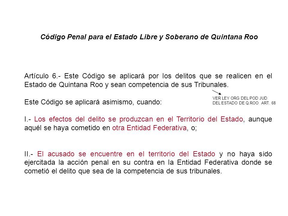 Artículo 6.- Este Código se aplicará por los delitos que se realicen en el Estado de Quintana Roo y sean competencia de sus Tribunales. Este Código se