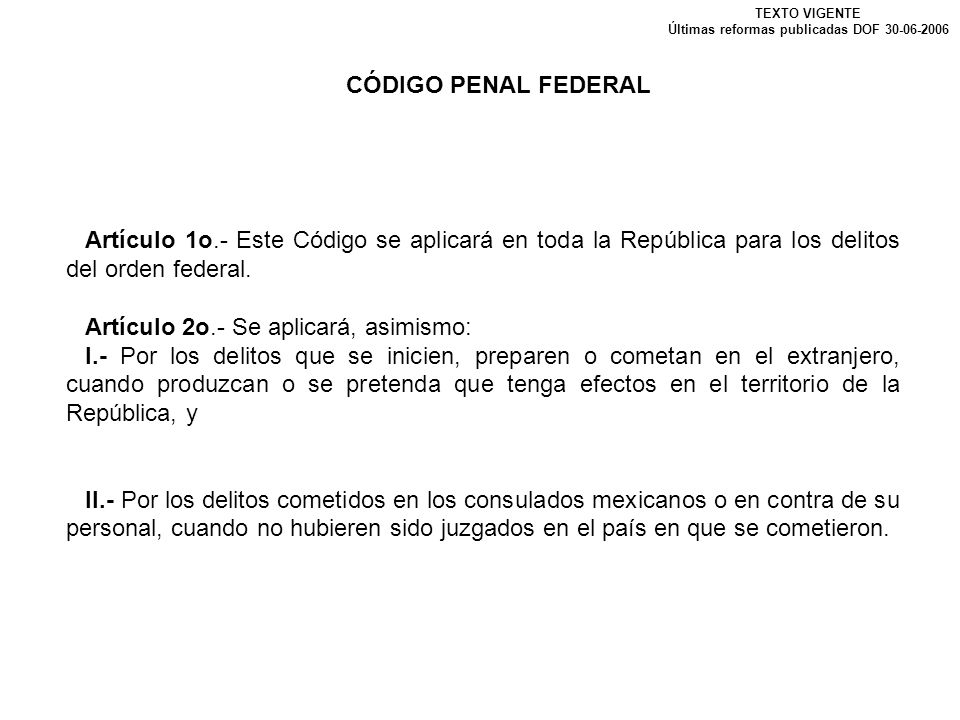 CÓDIGO PENAL FEDERAL TEXTO VIGENTE Últimas reformas publicadas DOF 30-06-2006 Artículo 1o.- Este Código se aplicará en toda la República para los deli