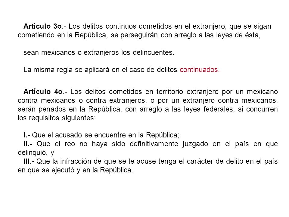 Artículo 3o.- Los delitos continuos cometidos en el extranjero, que se sigan cometiendo en la República, se perseguirán con arreglo a las leyes de ést
