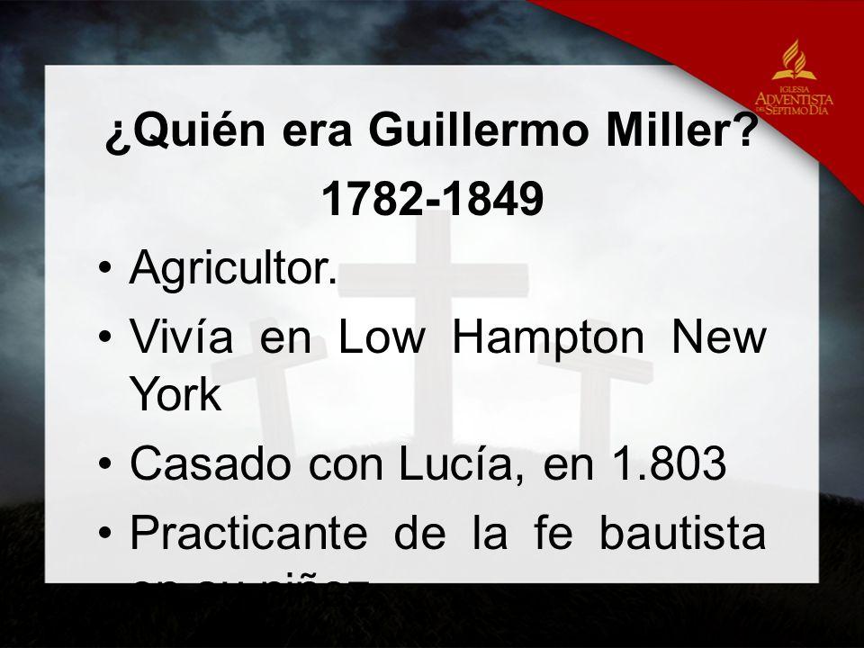 ¿Quién era Guillermo Miller? 1782-1849 Agricultor. Vivía en Low Hampton New York Casado con Lucía, en 1.803 Practicante de la fe bautista en su niñez.