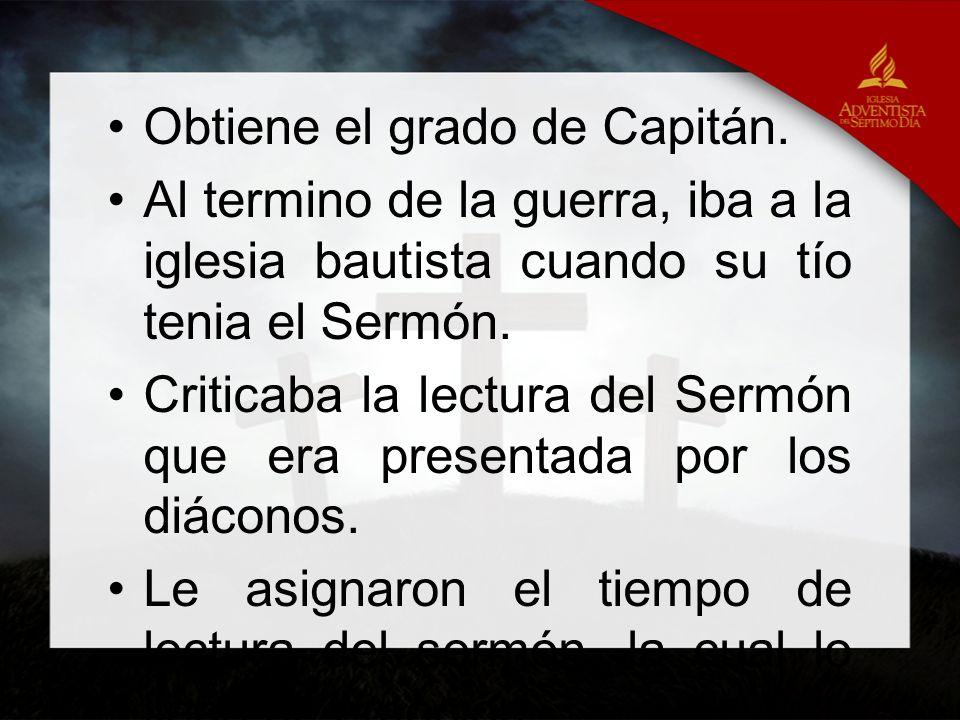 Obtiene el grado de Capitán. Al termino de la guerra, iba a la iglesia bautista cuando su tío tenia el Sermón. Criticaba la lectura del Sermón que era