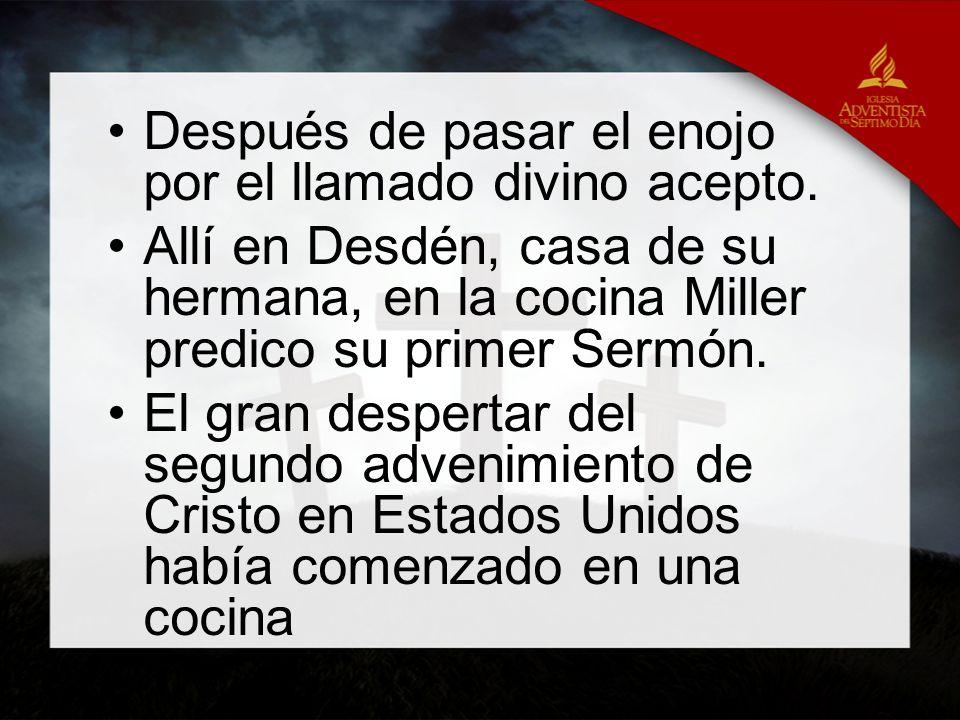 Después de pasar el enojo por el llamado divino acepto. Allí en Desdén, casa de su hermana, en la cocina Miller predico su primer Sermón. El gran desp