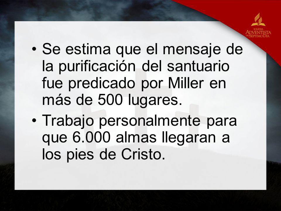 Se estima que el mensaje de la purificación del santuario fue predicado por Miller en más de 500 lugares. Trabajo personalmente para que 6.000 almas l