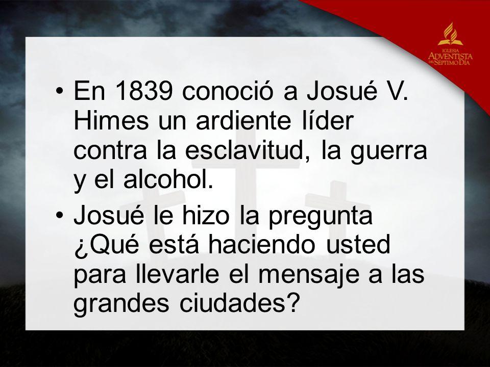 En 1839 conoció a Josué V. Himes un ardiente líder contra la esclavitud, la guerra y el alcohol. Josué le hizo la pregunta ¿Qué está haciendo usted pa