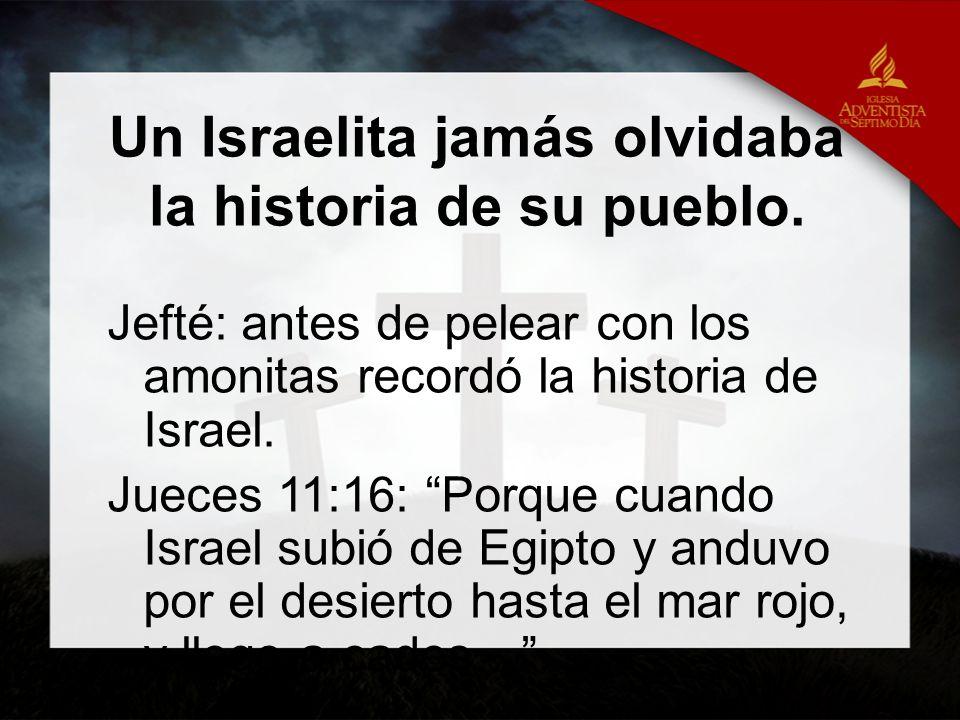 Un Israelita jamás olvidaba la historia de su pueblo. Jefté: antes de pelear con los amonitas recordó la historia de Israel. Jueces 11:16: Porque cuan