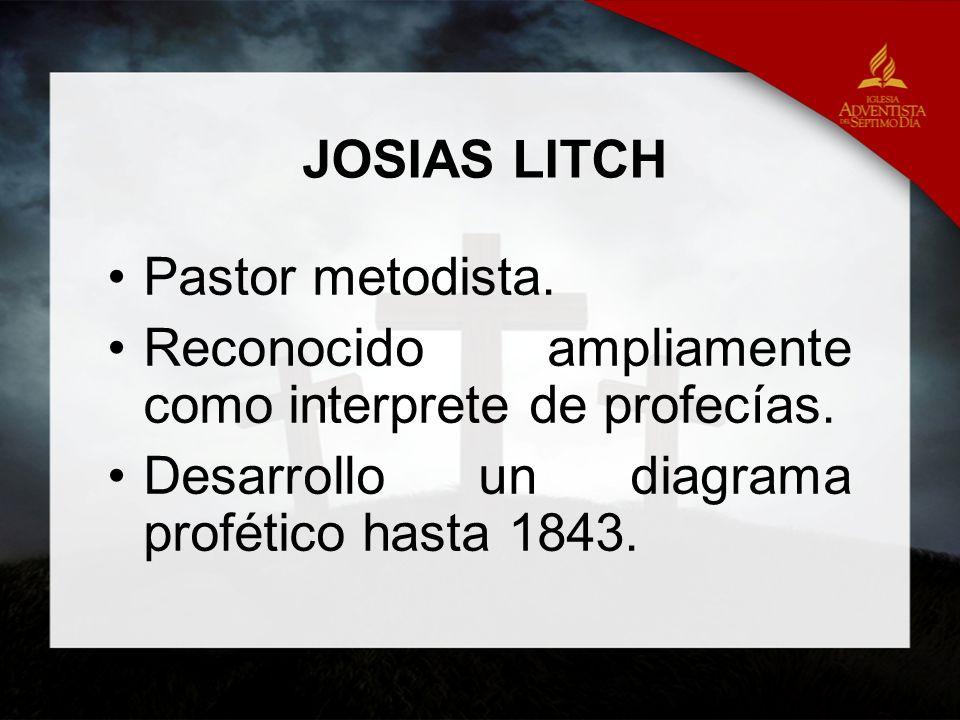 JOSIAS LITCH Pastor metodista. Reconocido ampliamente como interprete de profecías. Desarrollo un diagrama profético hasta 1843.