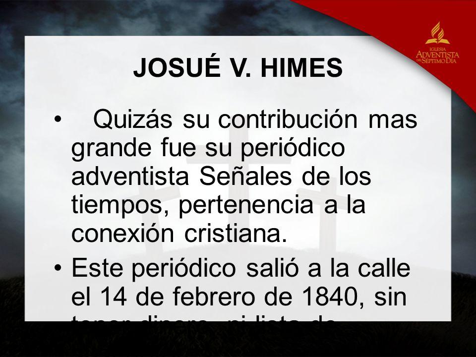 JOSUÉ V. HIMES Quizás su contribución mas grande fue su periódico adventista Señales de los tiempos, pertenencia a la conexión cristiana. Este periódi