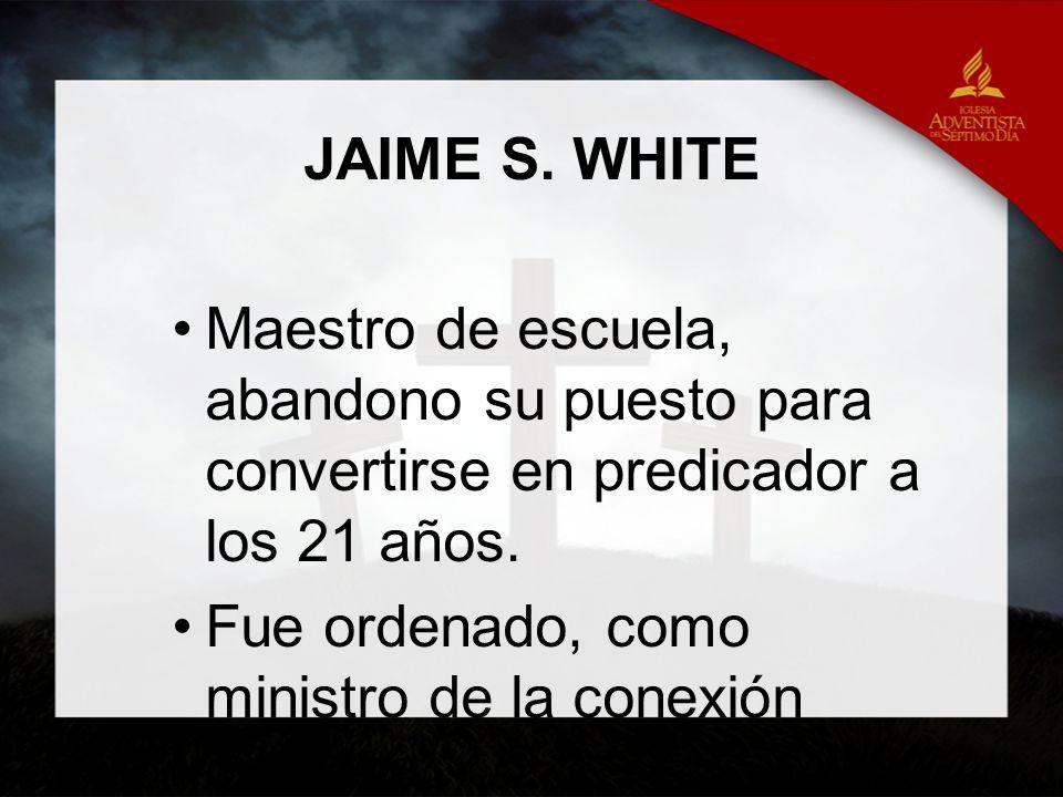 JAIME S. WHITE Maestro de escuela, abandono su puesto para convertirse en predicador a los 21 años. Fue ordenado, como ministro de la conexión cristia