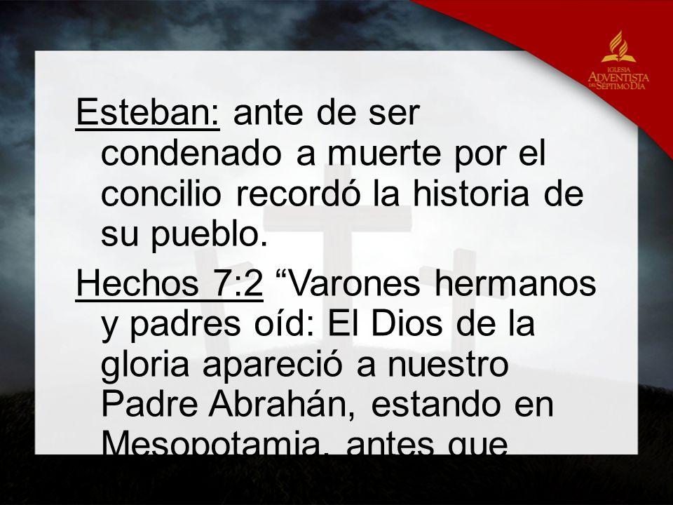 Esteban: ante de ser condenado a muerte por el concilio recordó la historia de su pueblo. Hechos 7:2 Varones hermanos y padres oíd: El Dios de la glor