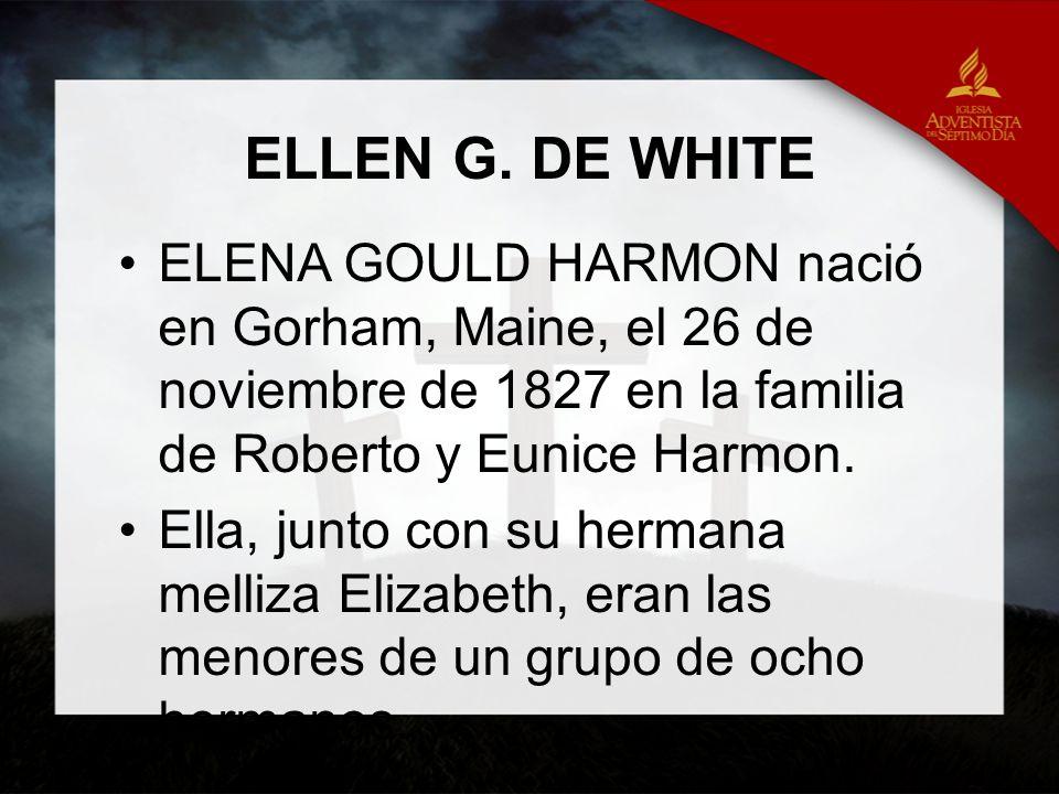 ELLEN G. DE WHITE ELENA GOULD HARMON nació en Gorham, Maine, el 26 de noviembre de 1827 en la familia de Roberto y Eunice Harmon. Ella, junto con su h