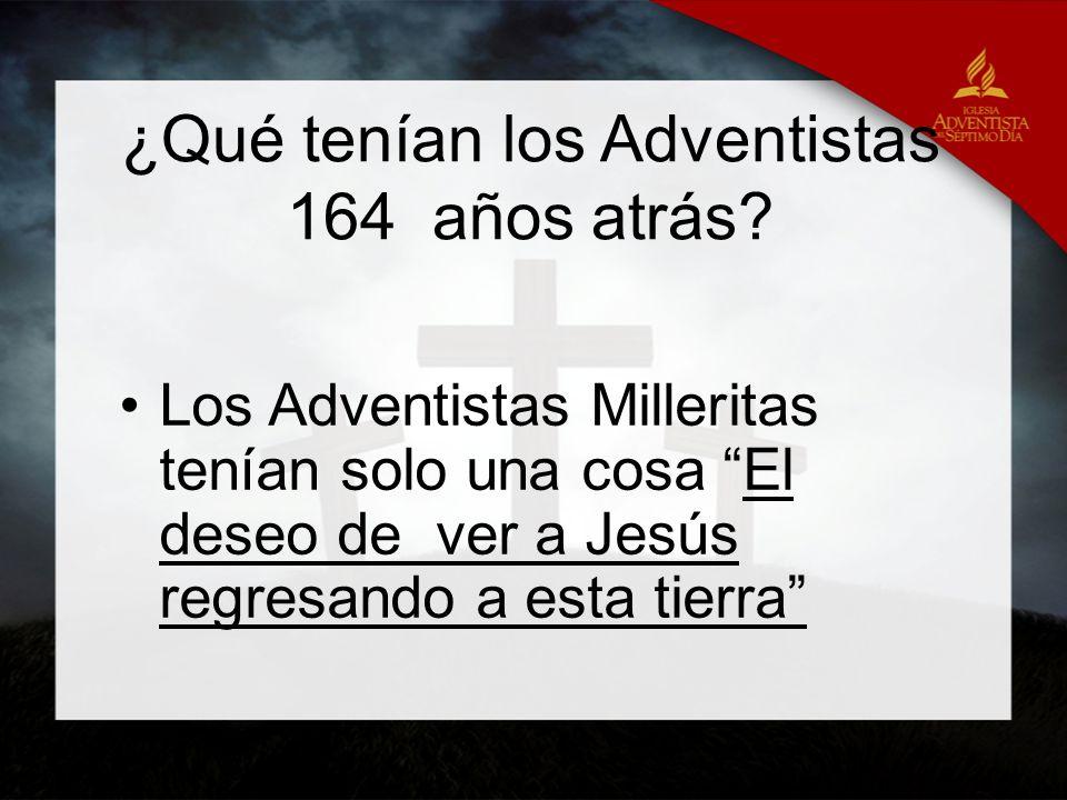 ¿Qué tenían los Adventistas 164 años atrás? Los Adventistas Milleritas tenían solo una cosa El deseo de ver a Jesús regresando a esta tierra