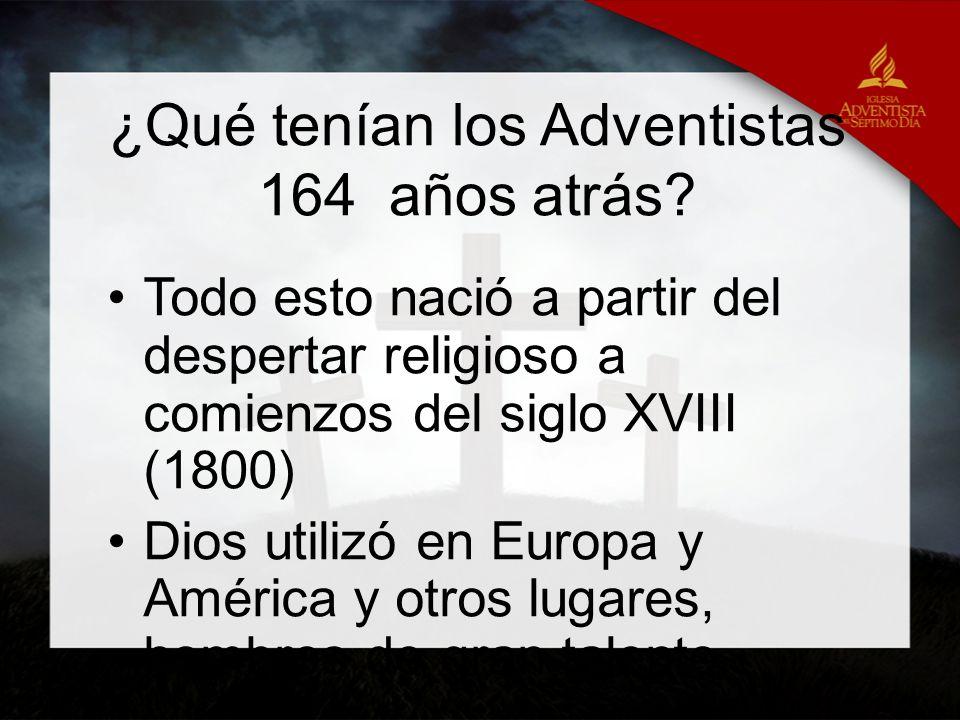 ¿Qué tenían los Adventistas 164 años atrás? Todo esto nació a partir del despertar religioso a comienzos del siglo XVIII (1800) Dios utilizó en Europa