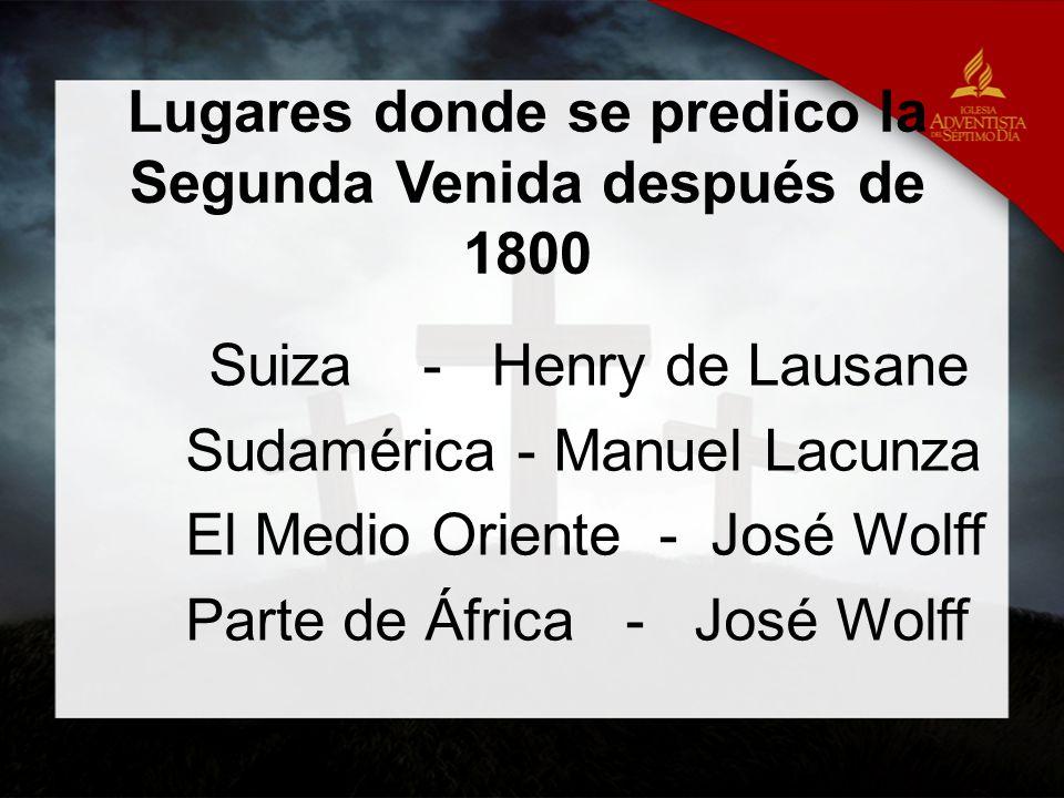 Lugares donde se predico la Segunda Venida después de 1800 Suiza - Henry de Lausane Sudamérica - Manuel Lacunza El Medio Oriente - José Wolff Parte de