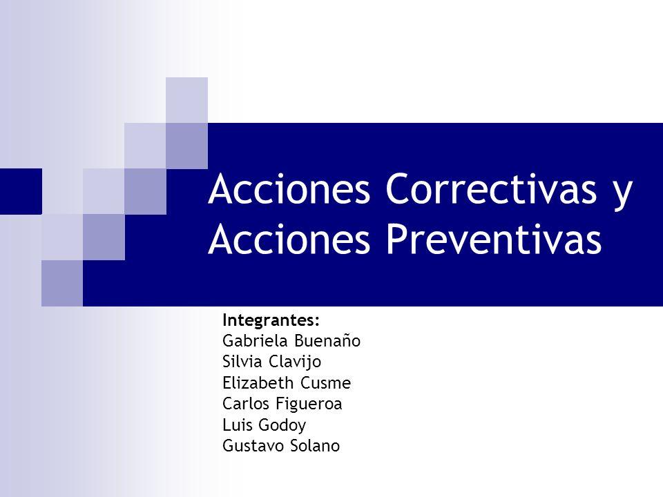 Acciones Correctivas y Acciones Preventivas Integrantes: Gabriela Buenaño Silvia Clavijo Elizabeth Cusme Carlos Figueroa Luis Godoy Gustavo Solano