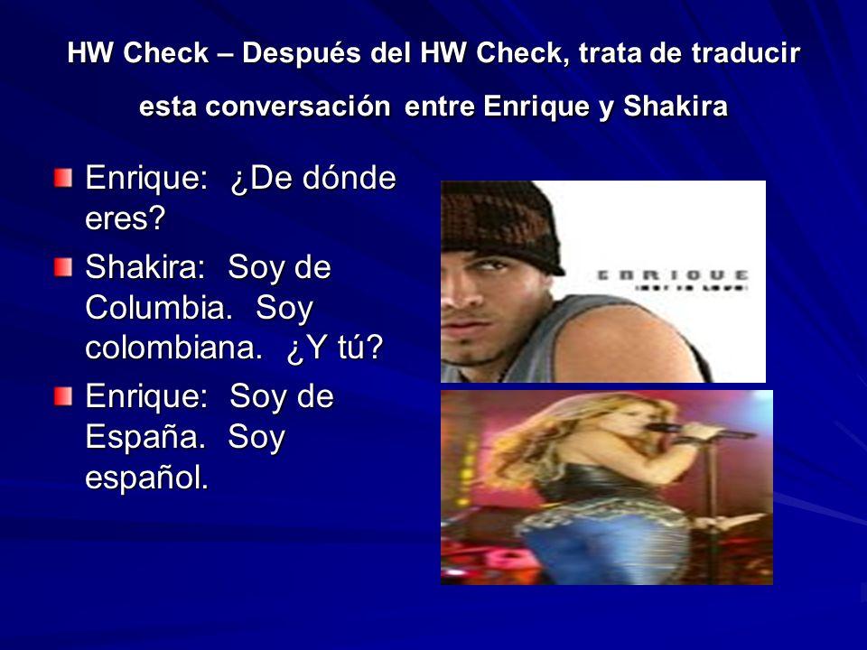 HW Check – Después del HW Check, trata de traducir esta conversación entre Enrique y Shakira Enrique: ¿De dónde eres? Shakira: Soy de Columbia. Soy co