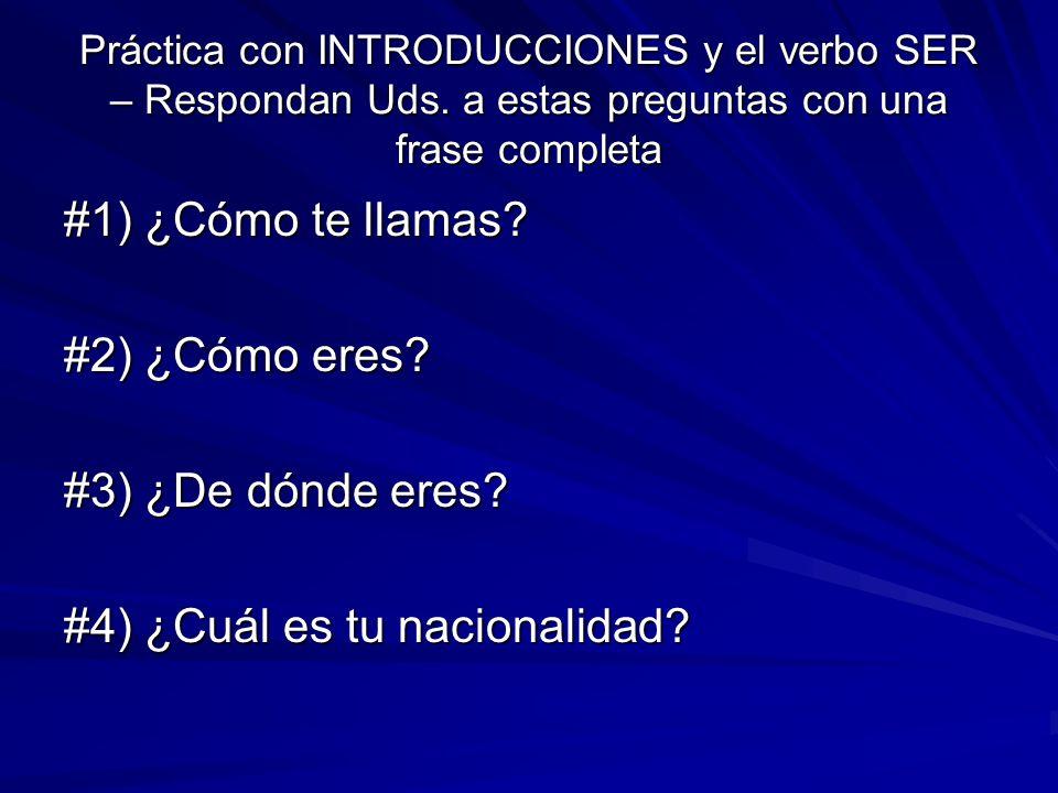 Práctica con INTRODUCCIONES y el verbo SER – Respondan Uds. a estas preguntas con una frase completa #1) ¿Cómo te llamas? #2) ¿Cómo eres? #3) ¿De dónd