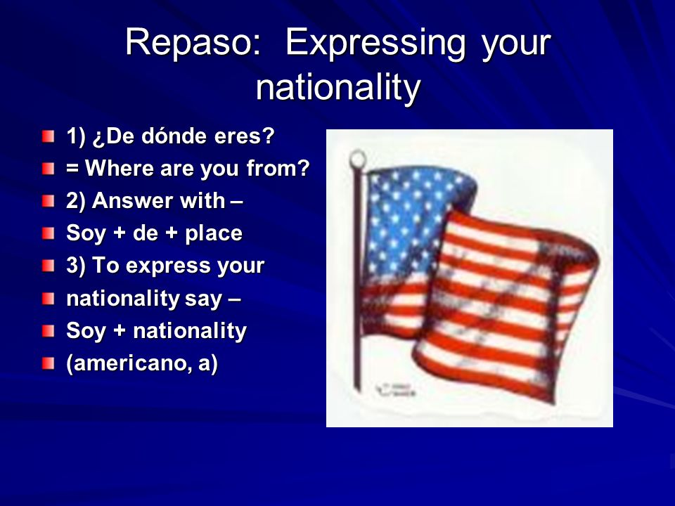 Repaso: Expressing your nationality 1) ¿De dónde eres? = Where are you from? 2) Answer with – Soy + de + place 3) To express your nationality say – So