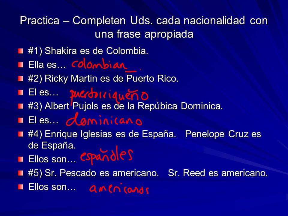 Practica – Completen Uds. cada nacionalidad con una frase apropiada #1) Shakira es de Colombia. Ella es… #2) Ricky Martin es de Puerto Rico. El es… #3