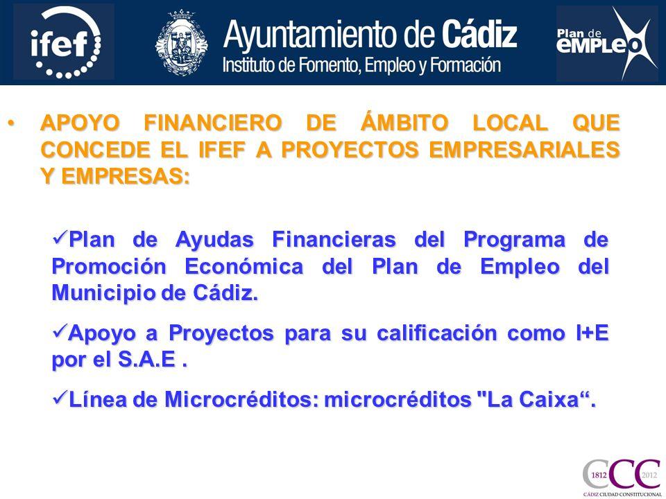APOYO FINANCIERO DE ÁMBITO LOCAL QUE CONCEDE EL IFEF A PROYECTOS EMPRESARIALES Y EMPRESAS:APOYO FINANCIERO DE ÁMBITO LOCAL QUE CONCEDE EL IFEF A PROYECTOS EMPRESARIALES Y EMPRESAS: Plan de Ayudas Financieras del Programa de Promoción Económica del Plan de Empleo del Municipio de Cádiz.