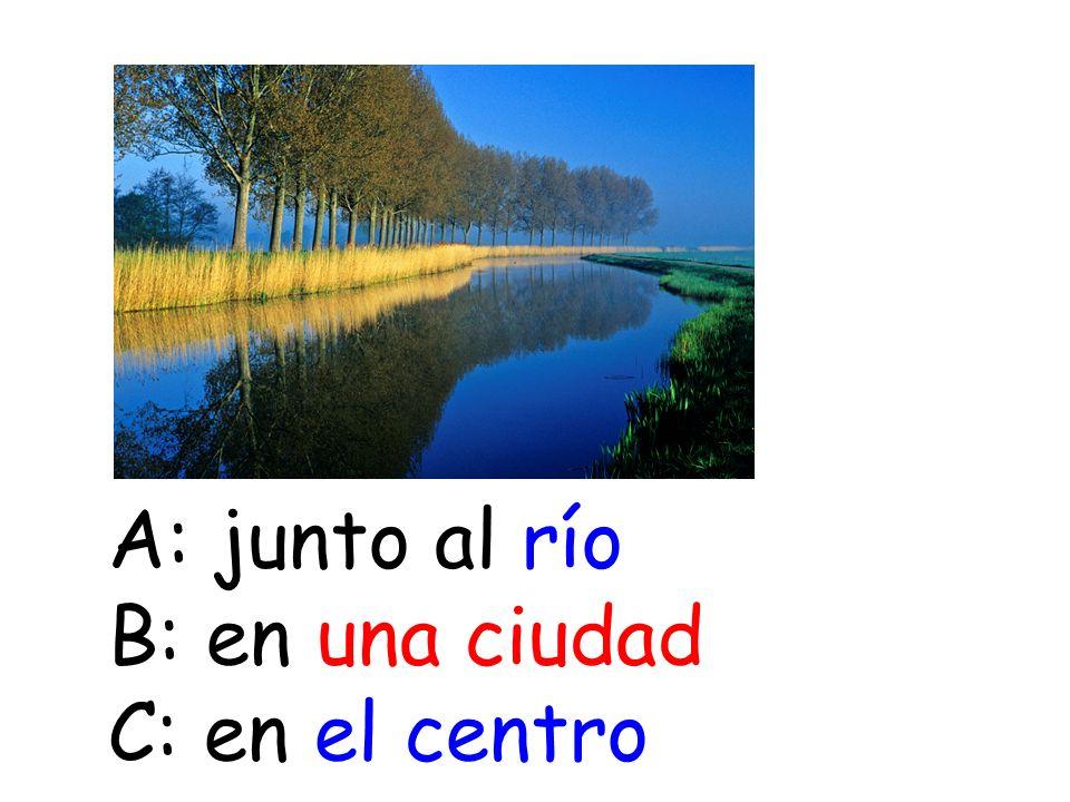 A: junto al río B: en una ciudad C: en el centro