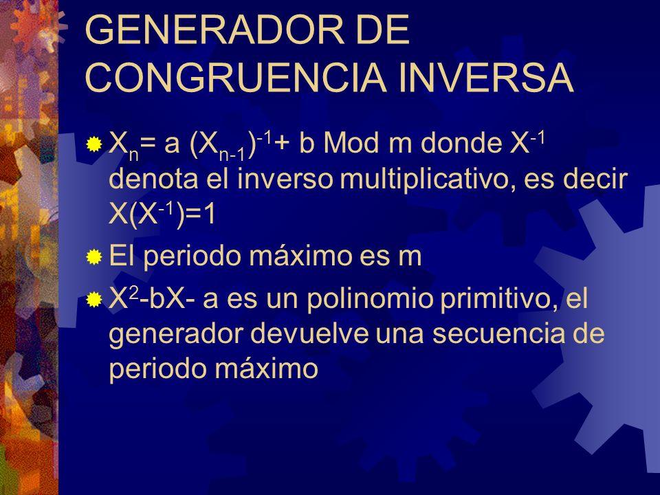 GENERADOR DE CONGRUENCIA INVERSA X n = a (X n-1 ) -1 + b Mod m donde X -1 denota el inverso multiplicativo, es decir X(X -1 )=1 El periodo máximo es m X 2 -bX- a es un polinomio primitivo, el generador devuelve una secuencia de periodo máximo