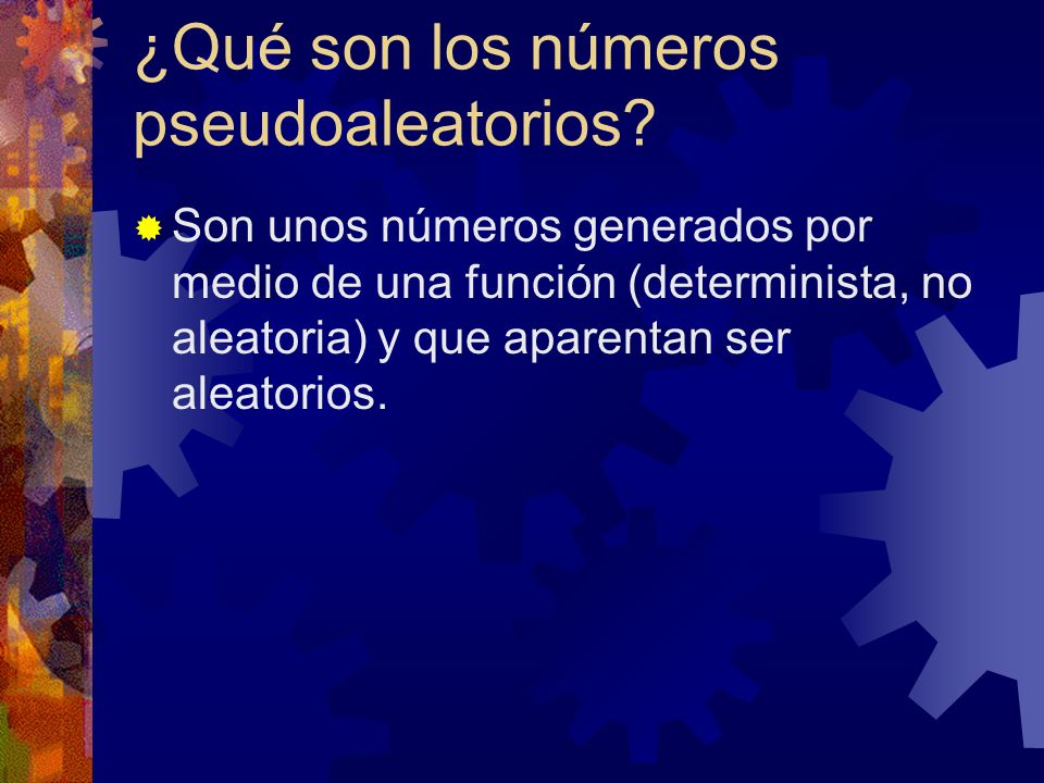 ¿Qué son los números pseudoaleatorios? Son unos números generados por medio de una función (determinista, no aleatoria) y que aparentan ser aleatorios