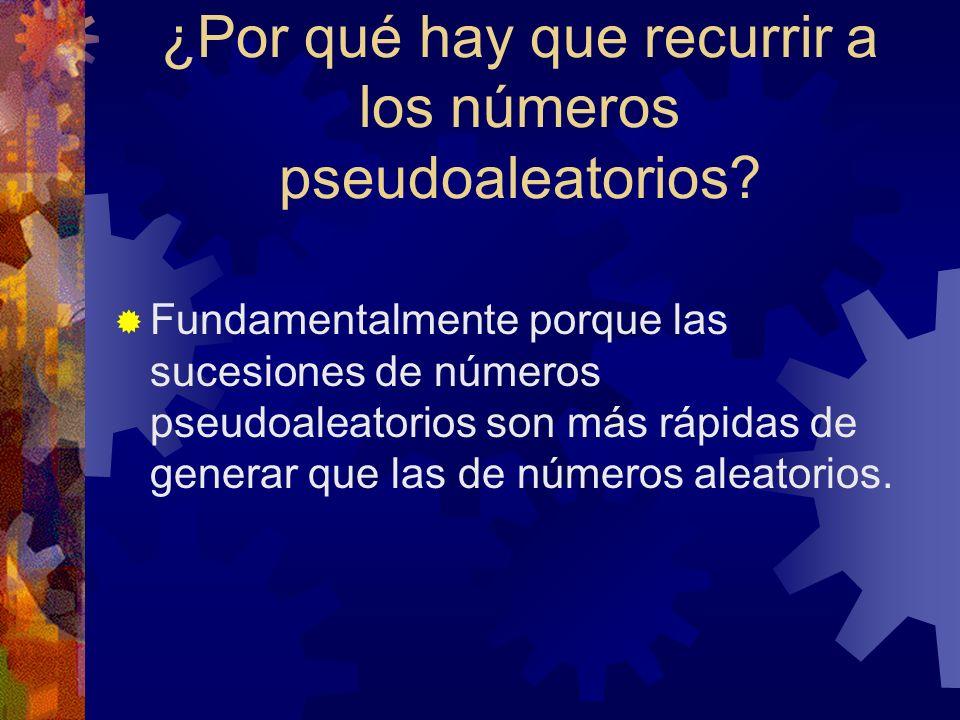 ¿Por qué hay que recurrir a los números pseudoaleatorios? Fundamentalmente porque las sucesiones de números pseudoaleatorios son más rápidas de genera