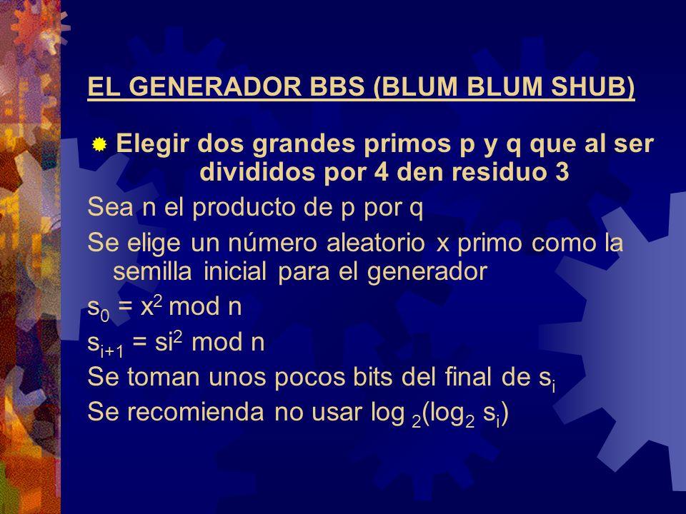 EL GENERADOR BBS (BLUM BLUM SHUB) Elegir dos grandes primos p y q que al ser divididos por 4 den residuo 3 Sea n el producto de p por q Se elige un número aleatorio x primo como la semilla inicial para el generador s 0 = x 2 mod n s i+1 = si 2 mod n Se toman unos pocos bits del final de s i Se recomienda no usar log 2 (log 2 s i )