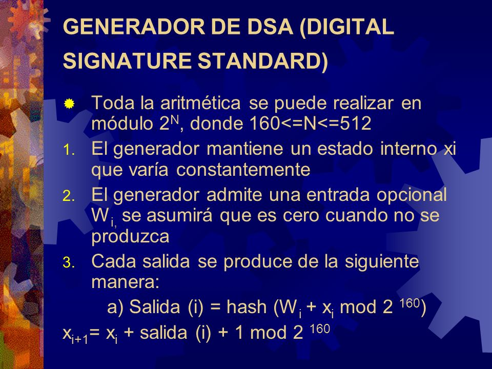 GENERADOR DE DSA (DIGITAL SIGNATURE STANDARD) Toda la aritmética se puede realizar en módulo 2 N, donde 160<=N<=512 1. El generador mantiene un estado