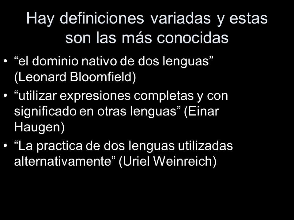 Hay definiciones variadas y estas son las más conocidas el dominio nativo de dos lenguas (Leonard Bloomfield) utilizar expresiones completas y con significado en otras lenguas (Einar Haugen) La practica de dos lenguas utilizadas alternativamente (Uriel Weinreich)