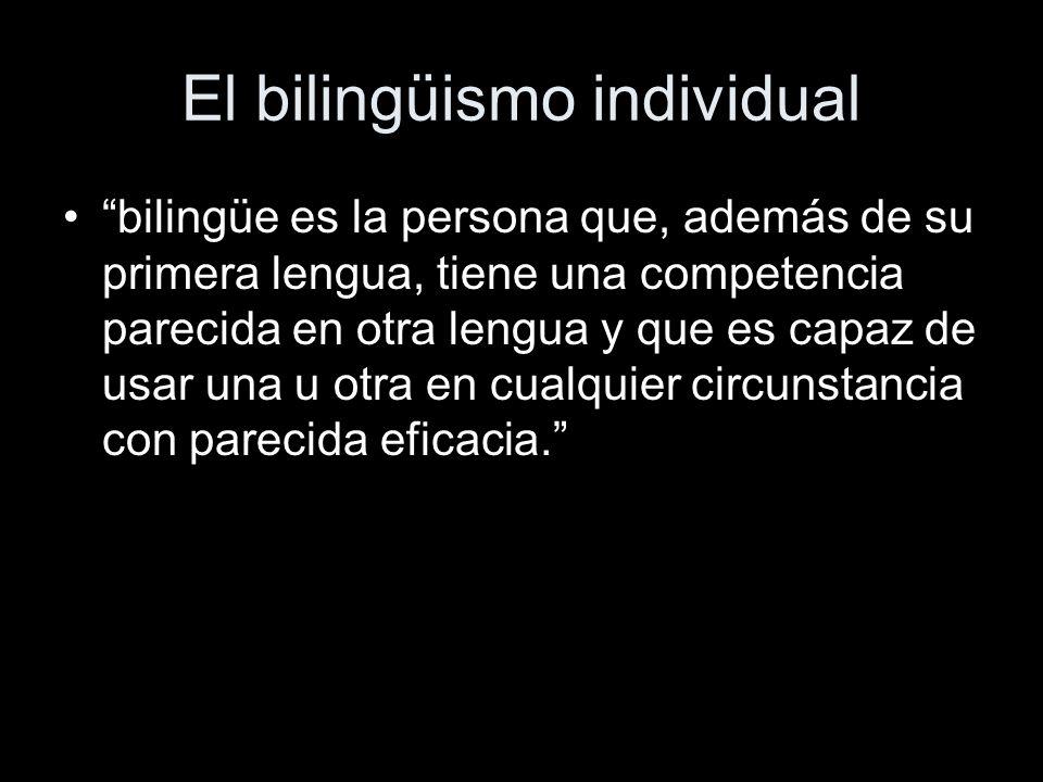El bilingüismo individual bilingüe es la persona que, además de su primera lengua, tiene una competencia parecida en otra lengua y que es capaz de usar una u otra en cualquier circunstancia con parecida eficacia.