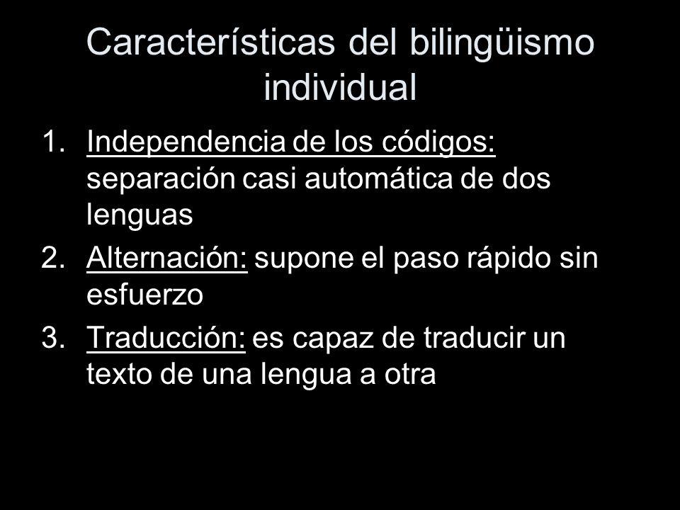 Características del bilingüismo individual 1.Independencia de los códigos: separación casi automática de dos lenguas 2.Alternación: supone el paso rápido sin esfuerzo 3.Traducción: es capaz de traducir un texto de una lengua a otra