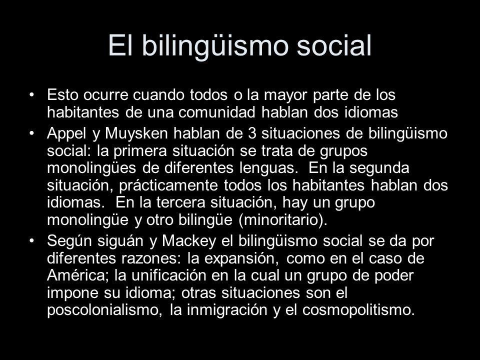 El bilingüismo social Esto ocurre cuando todos o la mayor parte de los habitantes de una comunidad hablan dos idiomas Appel y Muysken hablan de 3 situaciones de bilingüismo social: la primera situación se trata de grupos monolingües de diferentes lenguas.