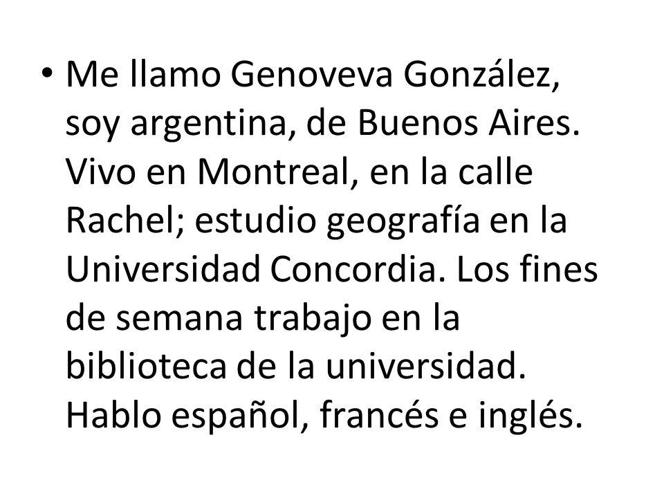 Me llamo Genoveva González, soy argentina, de Buenos Aires. Vivo en Montreal, en la calle Rachel; estudio geografía en la Universidad Concordia. Los f