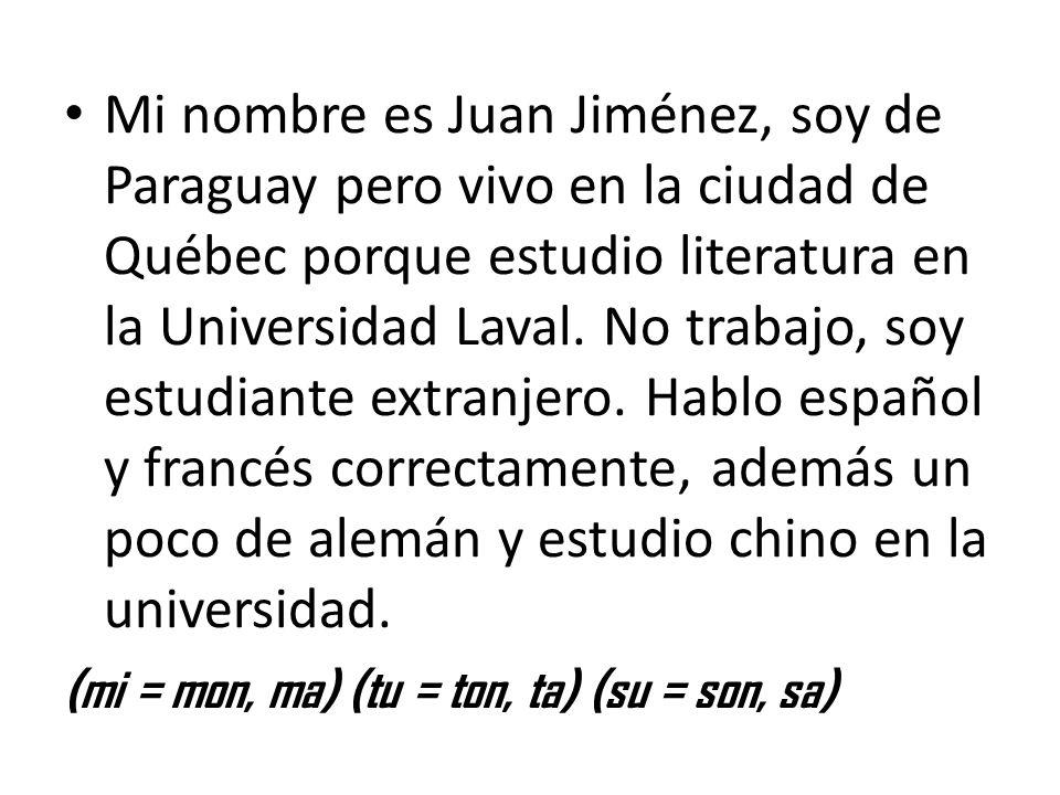 Mi nombre es Juan Jiménez, soy de Paraguay pero vivo en la ciudad de Québec porque estudio literatura en la Universidad Laval. No trabajo, soy estudia