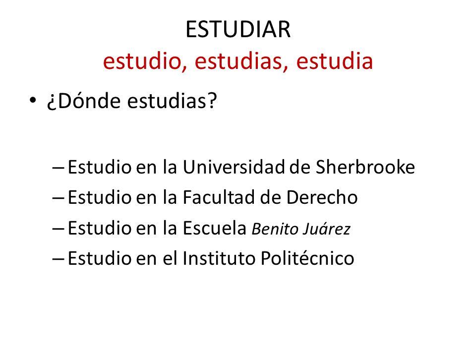 ESTUDIAR estudio, estudias, estudia ¿Dónde estudias? – Estudio en la Universidad de Sherbrooke – Estudio en la Facultad de Derecho – Estudio en la Esc