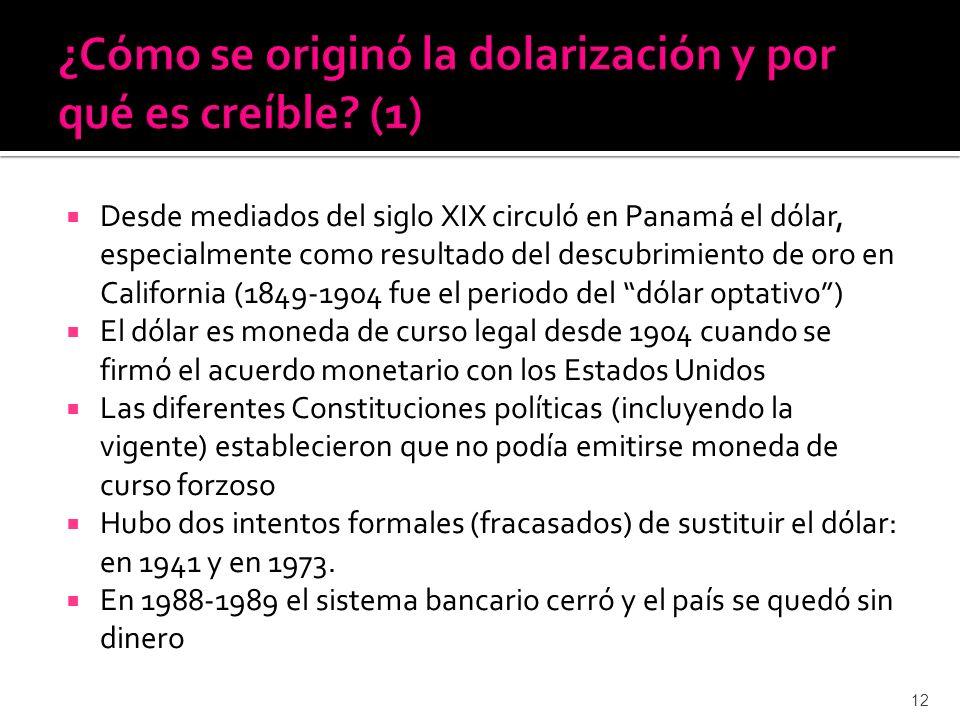 Desde mediados del siglo XIX circuló en Panamá el dólar, especialmente como resultado del descubrimiento de oro en California (1849-1904 fue el periodo del dólar optativo) El dólar es moneda de curso legal desde 1904 cuando se firmó el acuerdo monetario con los Estados Unidos Las diferentes Constituciones políticas (incluyendo la vigente) establecieron que no podía emitirse moneda de curso forzoso Hubo dos intentos formales (fracasados) de sustituir el dólar: en 1941 y en 1973.