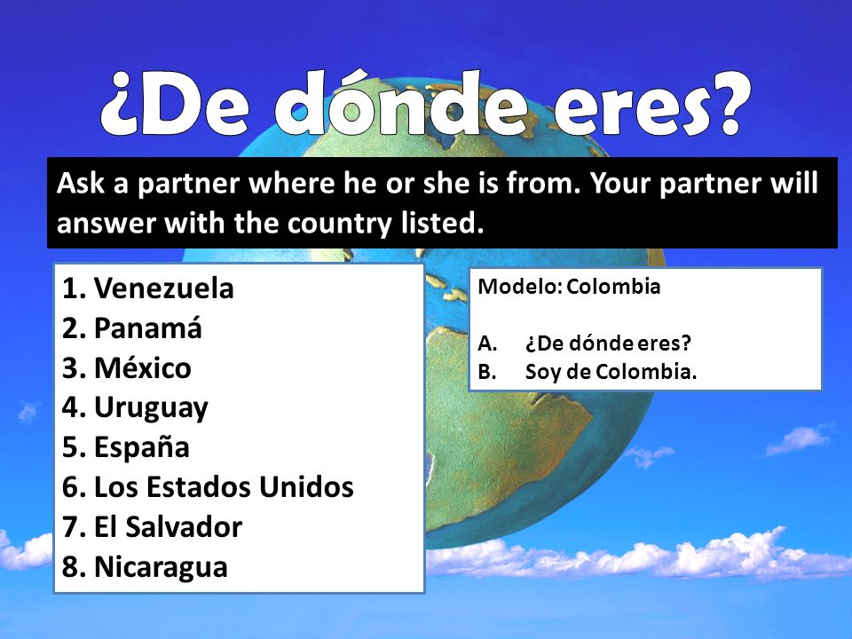 Ask a partner where he or she is from. Your partner will answer with the country listed. 1.Venezuela 2.Panamá 3.México 4.Uruguay 5.España 6.Los Estado