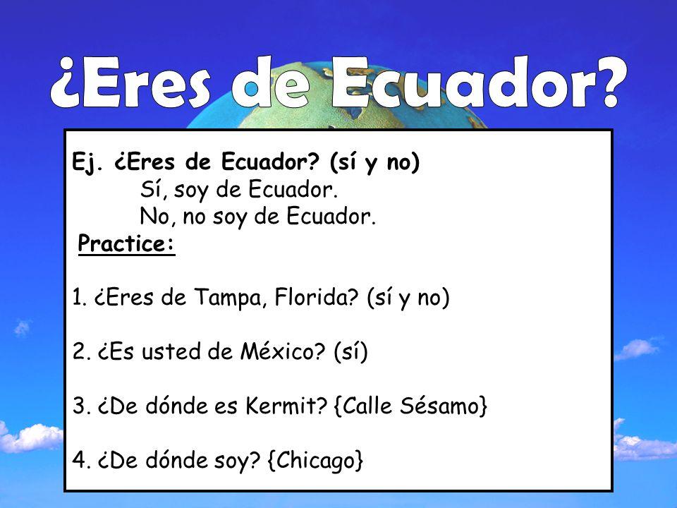 Ej. ¿Eres de Ecuador? (sí y no) Sí, soy de Ecuador. No, no soy de Ecuador. Practice: 1. ¿Eres de Tampa, Florida? (sí y no) 2. ¿Es usted de México? (sí