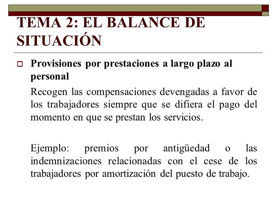 TEMA 2: EL BALANCE DE SITUACIÓN Provisiones por prestaciones a largo plazo al personal Recogen las compensaciones devengadas a favor de los trabajador